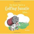 Image of: You know you're a GOLFING FANATIC when....
